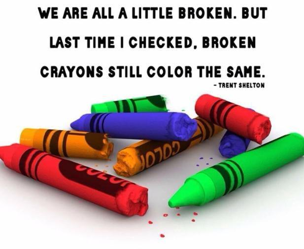 "[Image] ""We are all a little broken. But last time I checked, broken crayons still color the same."" ~ Trent Shelton"