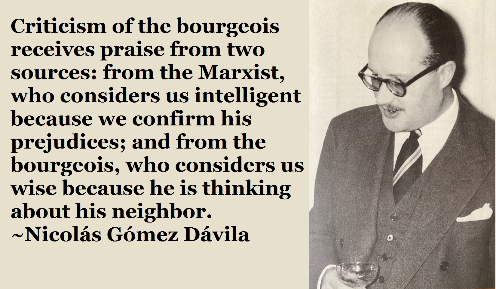 """Criticism of the bourgeois receives praise from two sources: from the Marxist, who considers us intelligent because we confirm his prejudices; and from the bourgeois, who considers us wise because he is thinking """" about his neighbor. ~Nicolas https://inspirational.ly"""