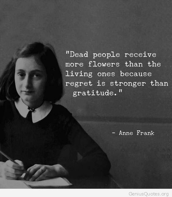 """Dead people receive more flowers than the living ones because regret is stronger than gratitude."" – Anne Frank [563×6405]"