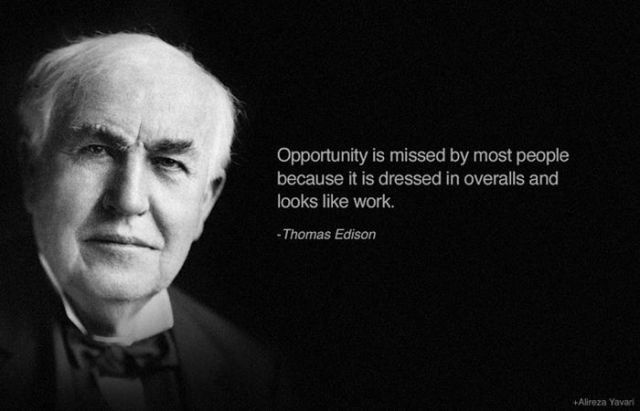 Opportunity is missed by most people because it is dressed in overalls and looks like work. – Thomas Edison [640X411]