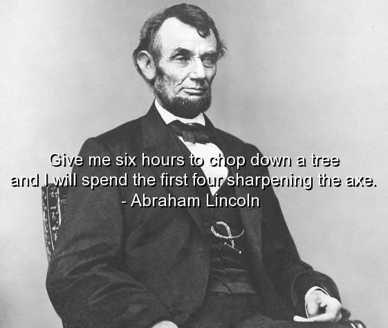 Give me six hours to chop down a tree and I will spend the first four sharpening the axe. -Abraham Lincoln [561X474]