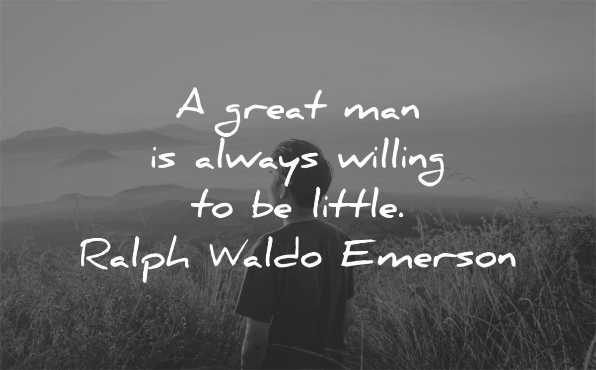 A great man is always willing to be little. – Ralph Waldo Emerson [1200X744]