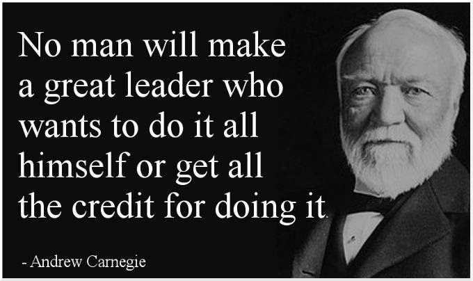 No man will make a great leader who wants to do it all himself or get all the credit for doing it. -Andrew Carnegie [680X404]