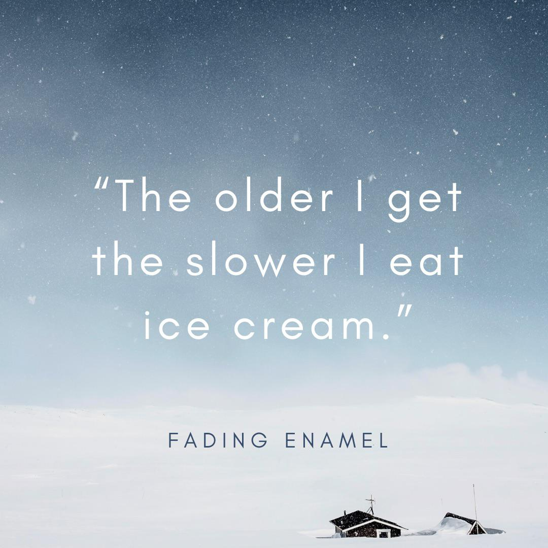 """The older I get the slower I eat ice cream."" Fading Enamel [800×800]"