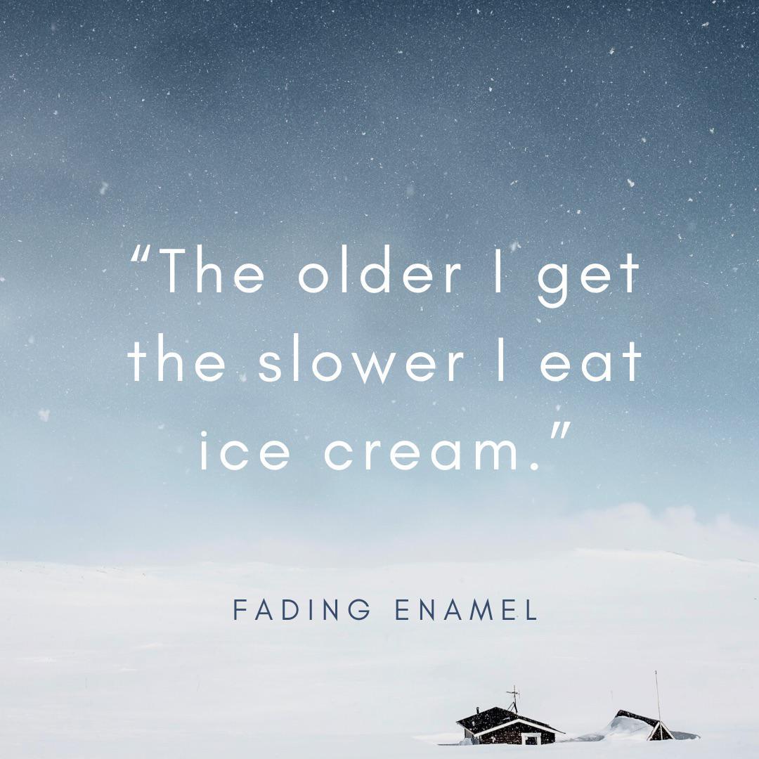 """""""The older I get the slower I eat ice cream."""" Fading Enamel [800×800]"""