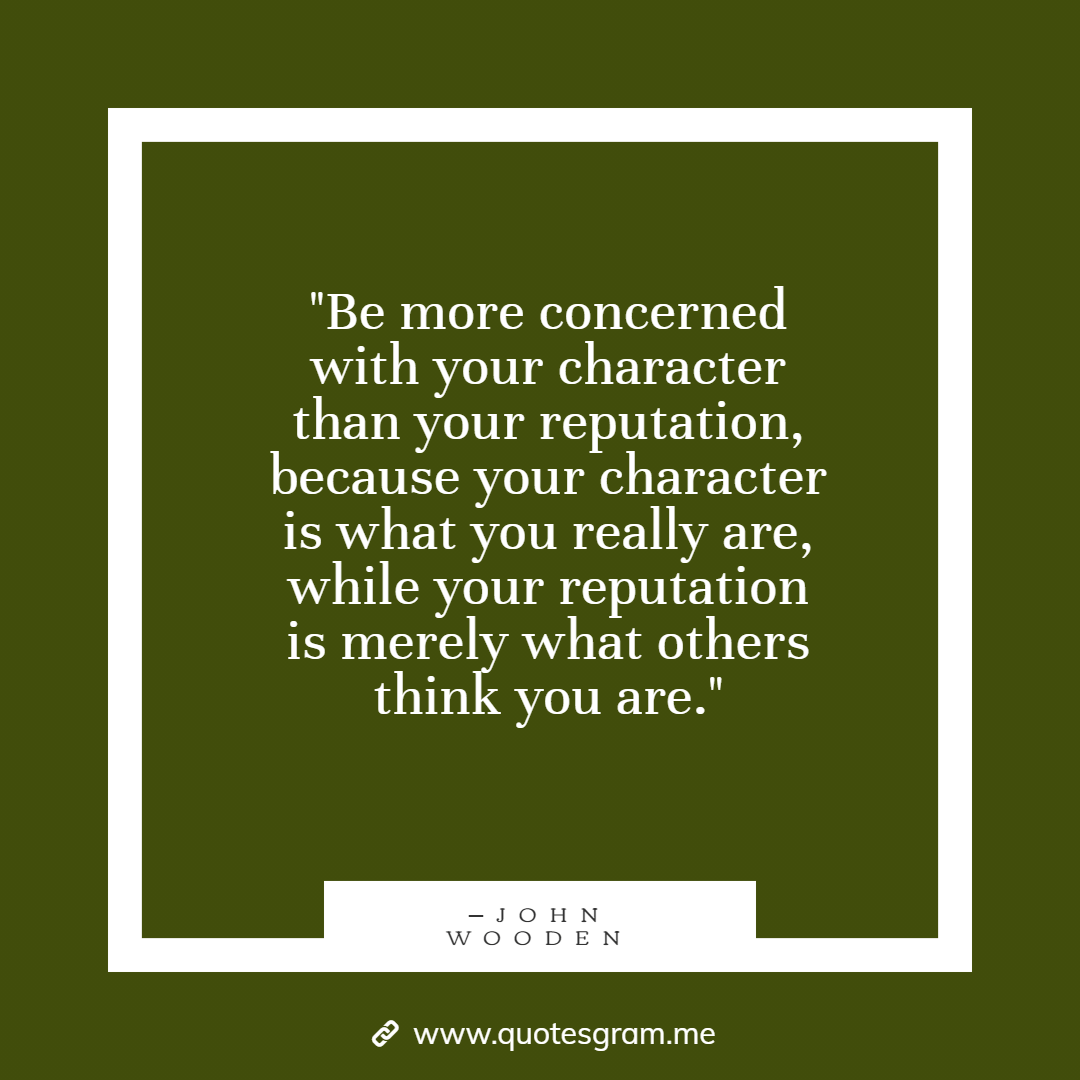 """Be more concerned with your character than your reputation, because…"" ─John Wooden [1080×1080]"