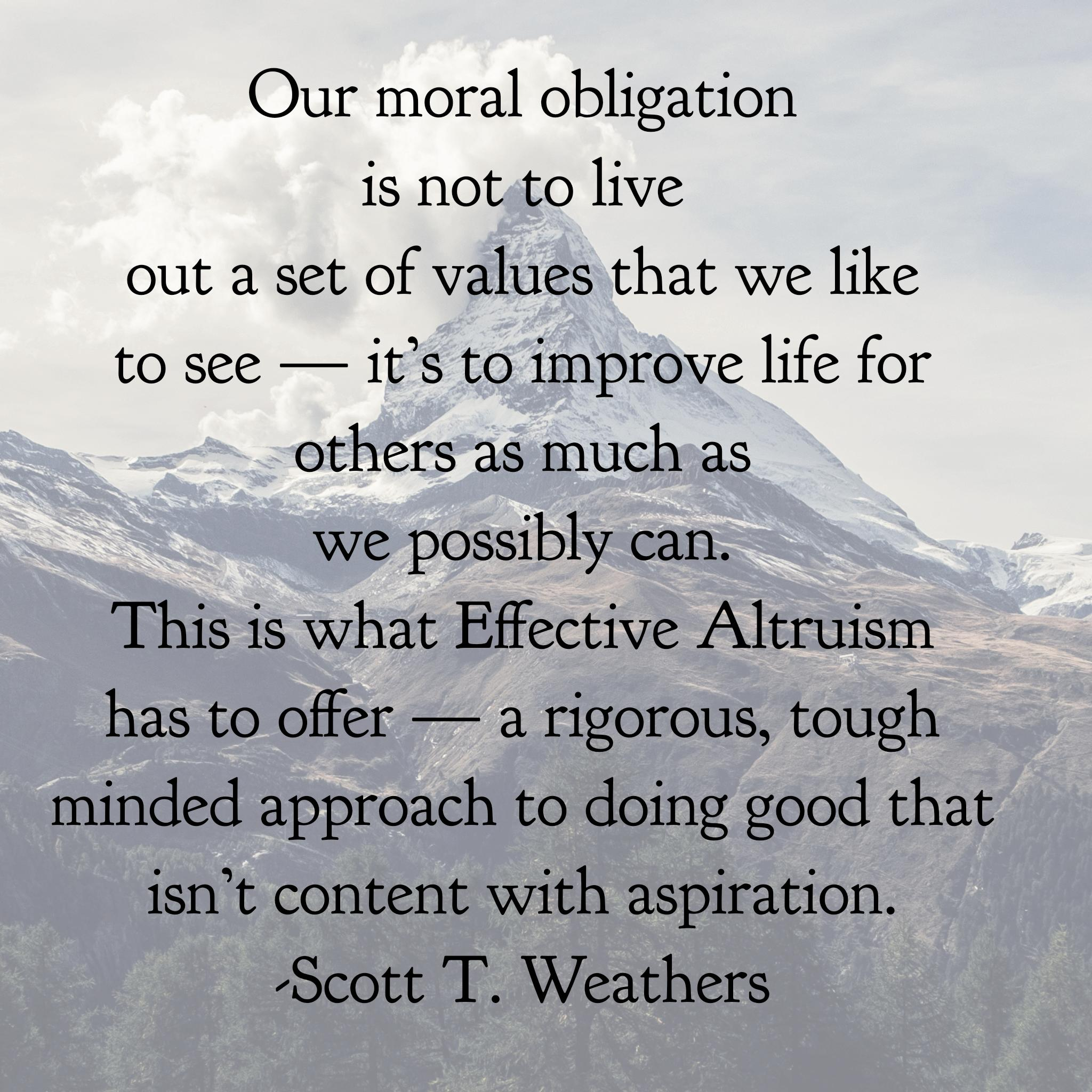 """Our moral obligation is not to live out a set of values that we like to see — it's to improve life for others as much as we possibly can. That is what Effective Altruism has to offer — a rigorous, tough minded approach to doing good that isn't content with aspiration."" -Scott Weathers [2048×2048]"