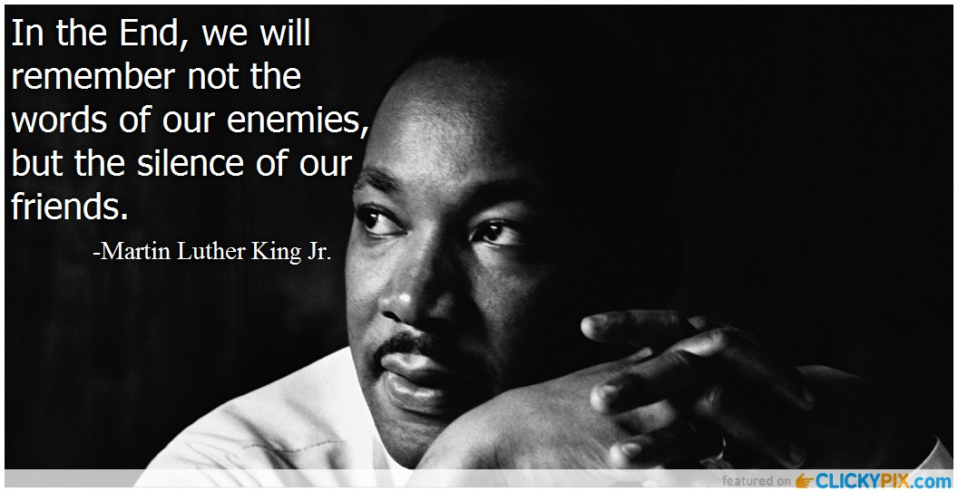 In the End, we will remember not the » words of our enemies, . but the silence of our . friends. N - -Martin Luther King Jr. ' https://inspirational.ly