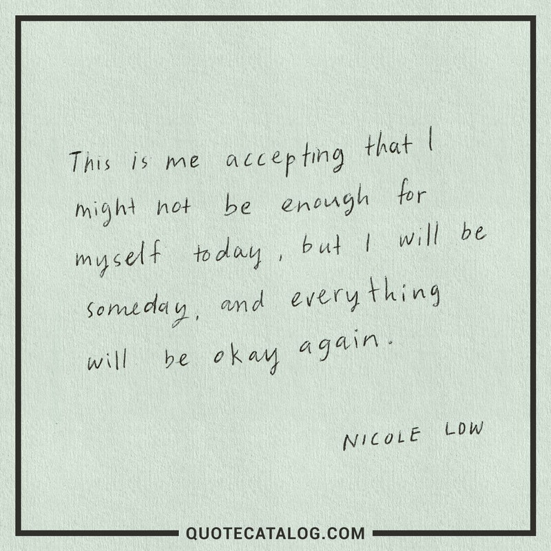 "[Image] ""This is me accepting that I might not be enough for myself today, but I will be someday, and everything will be okay again."" ~ Nicole Low"