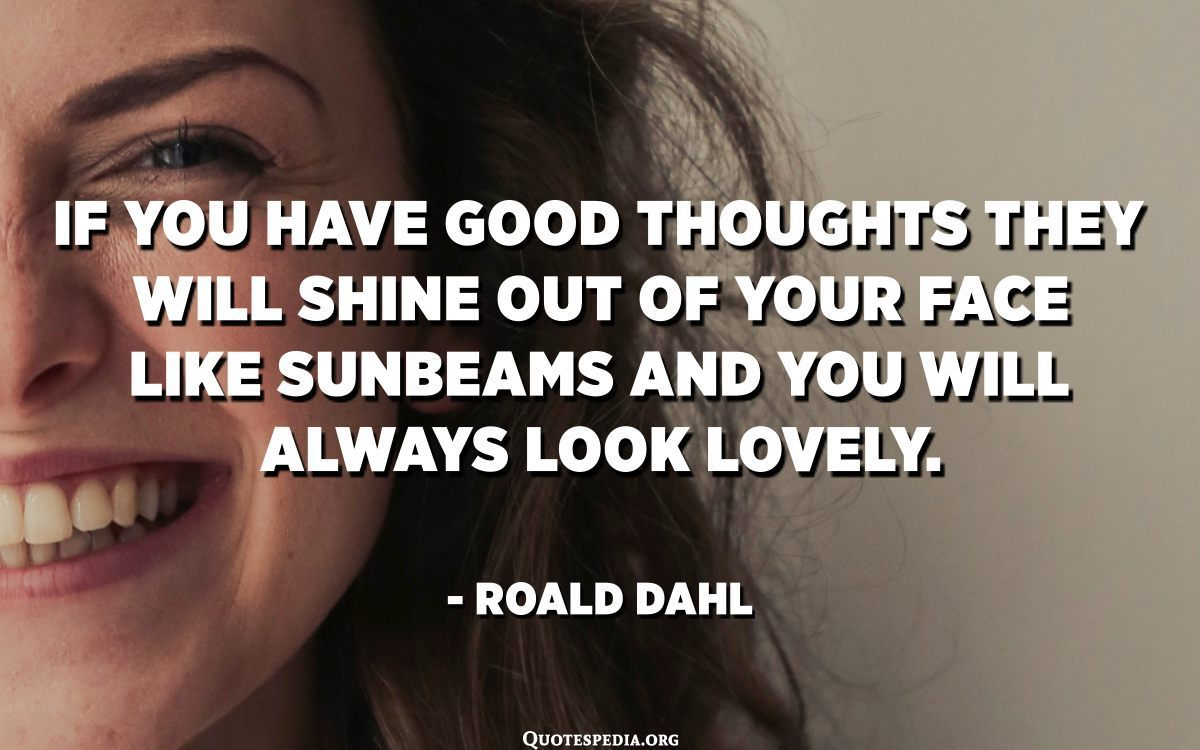 If you have good thoughts they will shine out of your face like sunbeams and you will always look lovely. – Roald Dahl [1200X750]