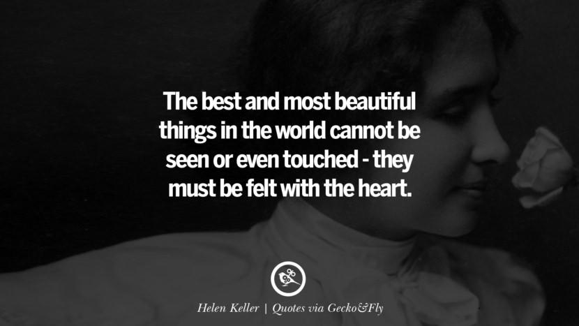The best and most beautiful things in the world cannot be seen or even touched – they must be felt with the heart. – Helen Keller [830X467]