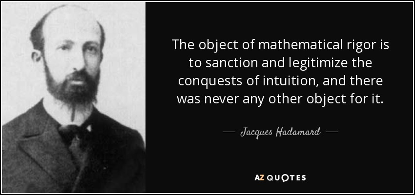 The object of mathematical rigor is to sanction and legitimize the conquests of intuition, and there was never any other object for it. — Jacques Hadama/od — AZQUOTES https://inspirational.ly