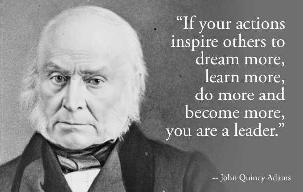 If your actions inspire others to dream more, learn more, do more and become more, you are a leader. – John Quincy Adams [611X388]