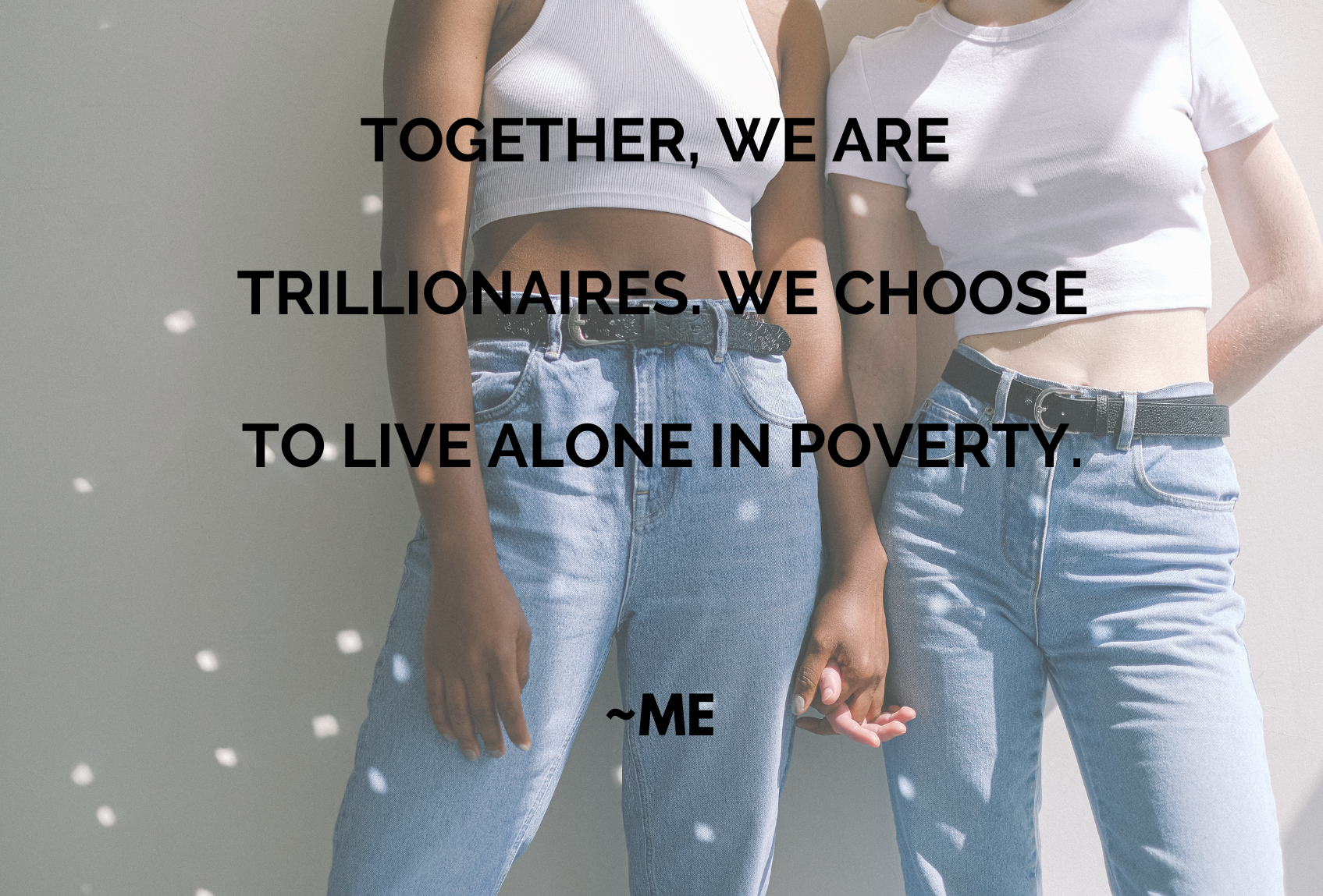 Together we are trillionaires. We choose to live alone in poverty. [1695 x 1149]