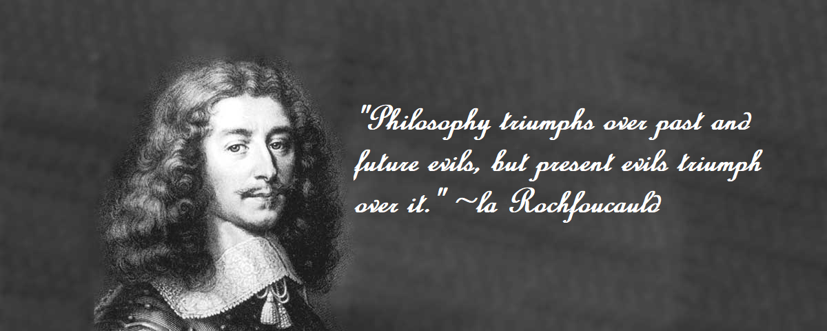 """Philosophy triumphs over past and future evils, but present evils triumph over it."" ~ la Rochfoucauld [OC] [120 x 480]"