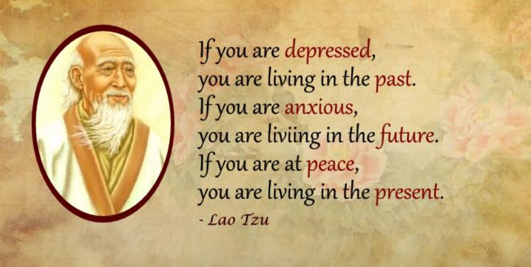 """If you are depressed, you are living in the past, if you are anxious you are living in the future, if you are at peace, you are living in the present""-lao Tzu {1080×543}"