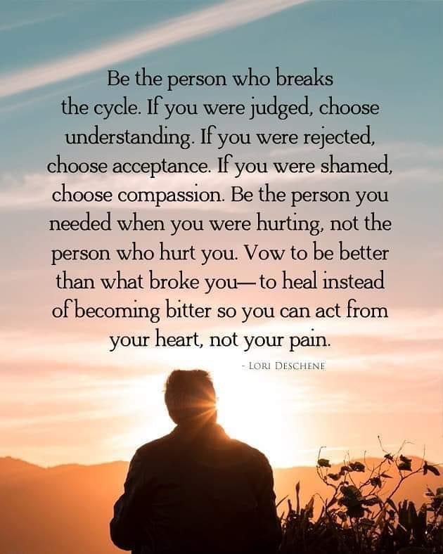 Be the person who breaks the cycle. If you were judged, choose understanding. If you were rejected, choose acceptance. Ifyou were shamed, choose compassion. Be the person you needed when you were hurting, not the person who hurt you. Vow to be better than what broke you— to heal instead of becoming bitter so you can act from your heart, not your pain. https://inspirational.ly