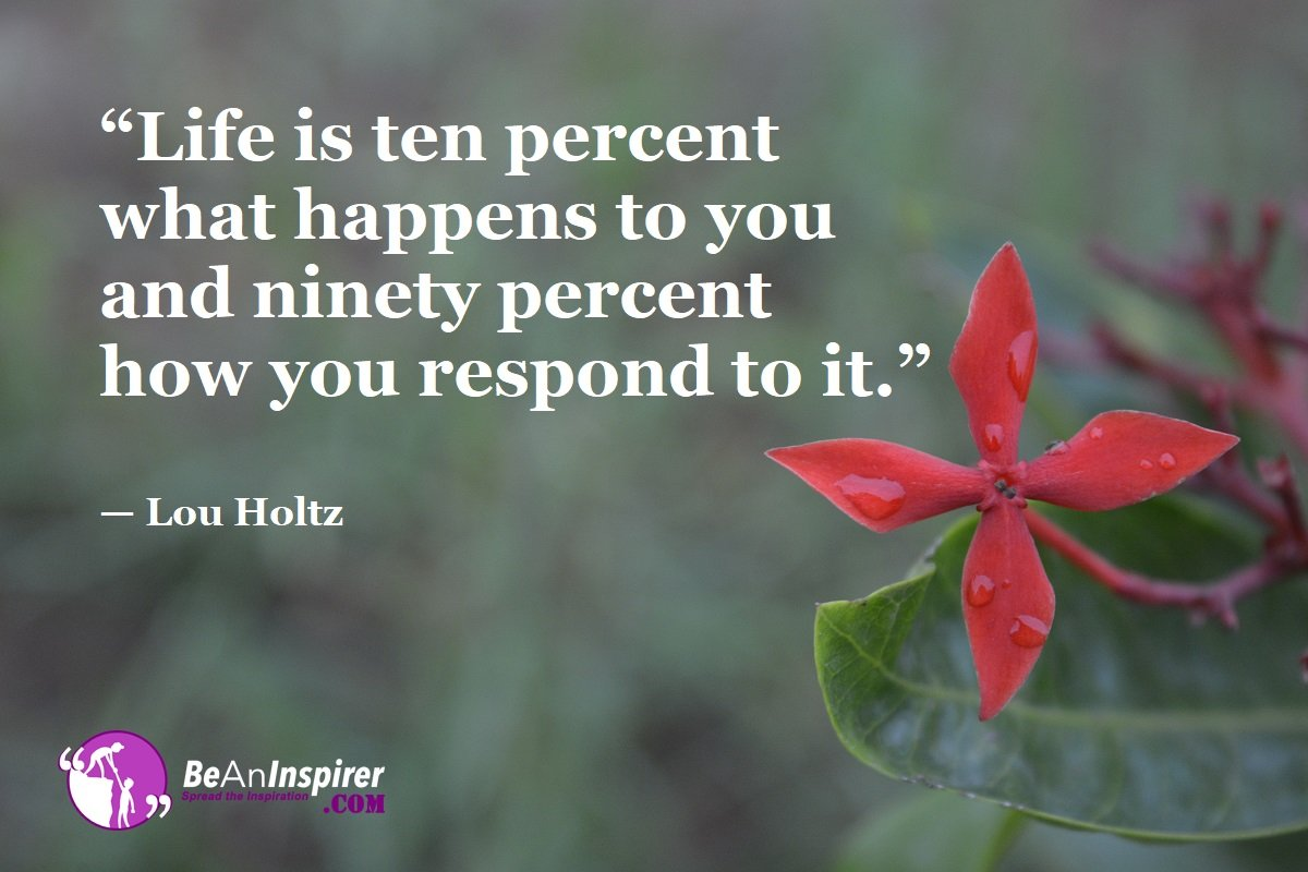 Life is ten percent what happens to you and ninety percent how you respond it. – Lou Holtz [1200X800]
