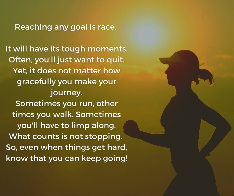 Reaching any goal is race. It will have its tough moments. Often, you'll just want to quit. Yet, it does not matter how gracefully you make your journey. Sometimes you run, other times you walk. Sometimes you'll have to limp along. What counts is not stopping. So, even when things get hard, know that you can keep going! https://inspirational.ly