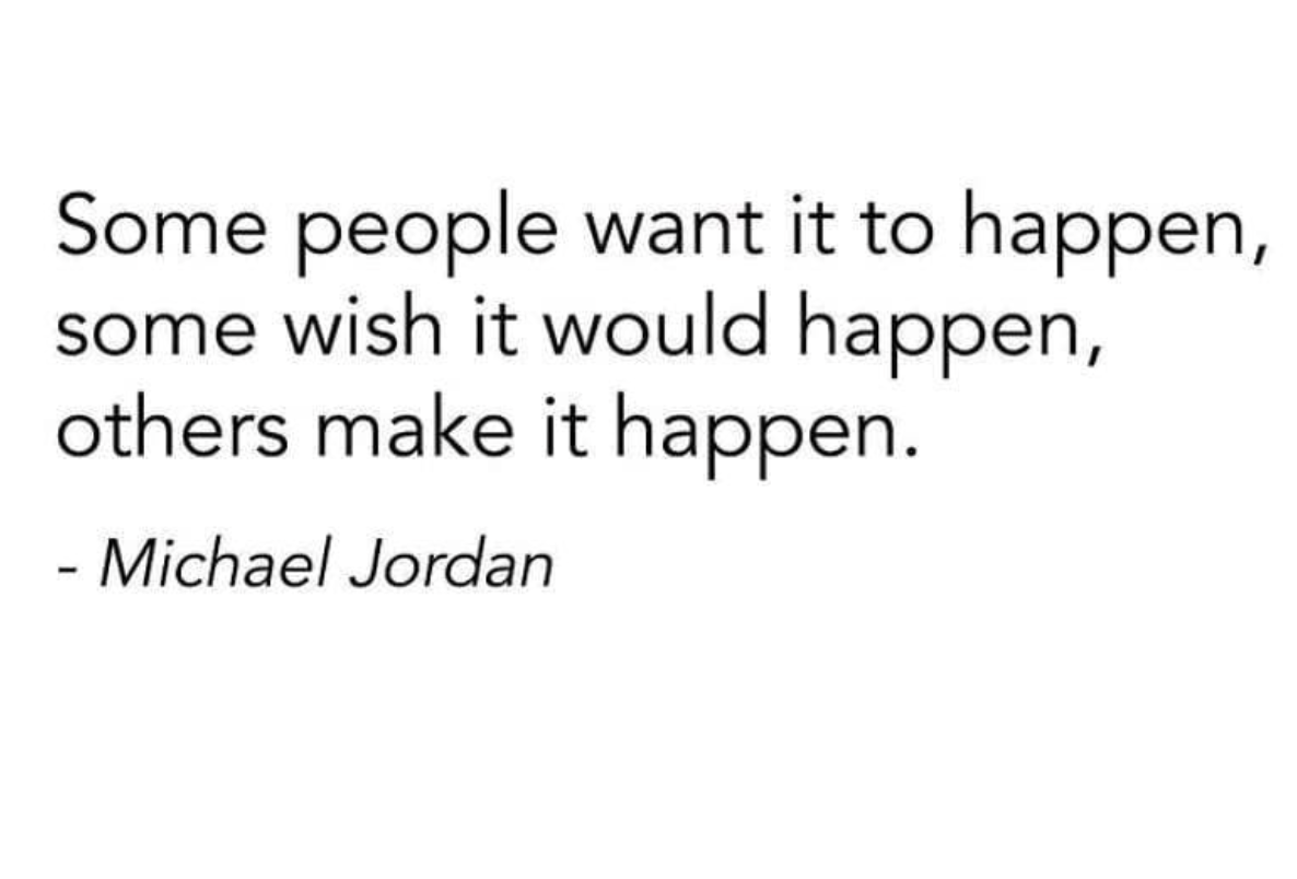 [Image] Some people want it to happen, some wish it would happen, others make it happen.