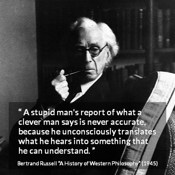 """A stupid man's report of what a clever man says is never accurate, because he unconsciously translates what he hears into something that he can understand."" Bertrand Russell, A History of Western Philosophy (1945)"
