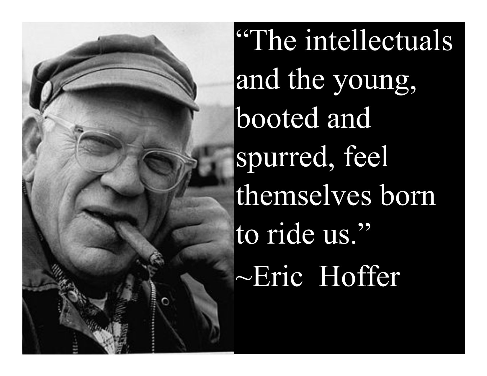 """The intellectuals and the young, booted and spurred, feel themselves born to ride us."" ~Eric Hoffer [OC] [1650×1275]"