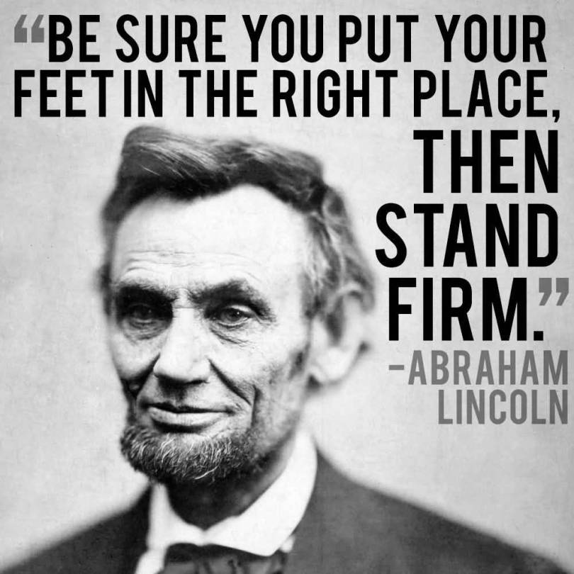 Be sure you put your feet in the right place, then stand firm. -Abraham Lincoln [810X810]