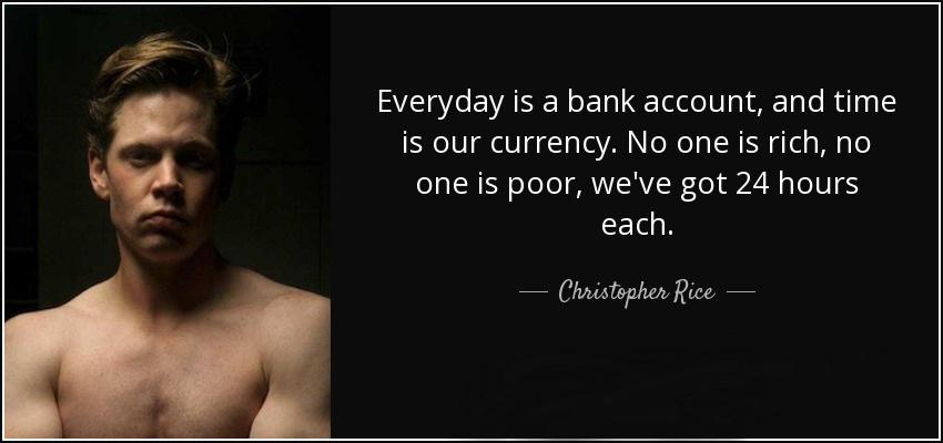 Everyday is a bank account, and time is our currency. No one is rich, no one is poor, we've got 24 hours each.-Christopher Rice[850×400]