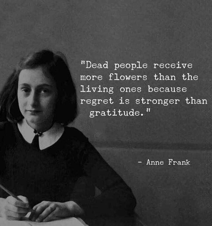 """Dead people receive more flowers than the living because regret is stronger than gratitude."" – Anne Frank [700×750]"