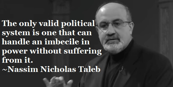 """The only valid political system is one that can handle an imbecile in power without suffering from it."" ~Nassim Nicholas Taleb [1650 x 1275] [OC]"