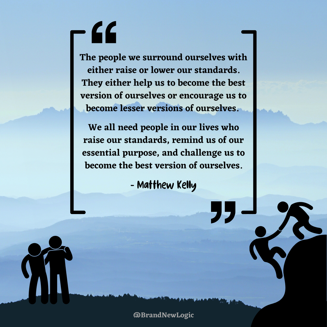 """The people we surround ourselves with either raise or lower our standards. They either help us to become the best version of ourselves or encourage us to become lesser versions of ourselves."" – Matthew Kelly [1080×1080]"