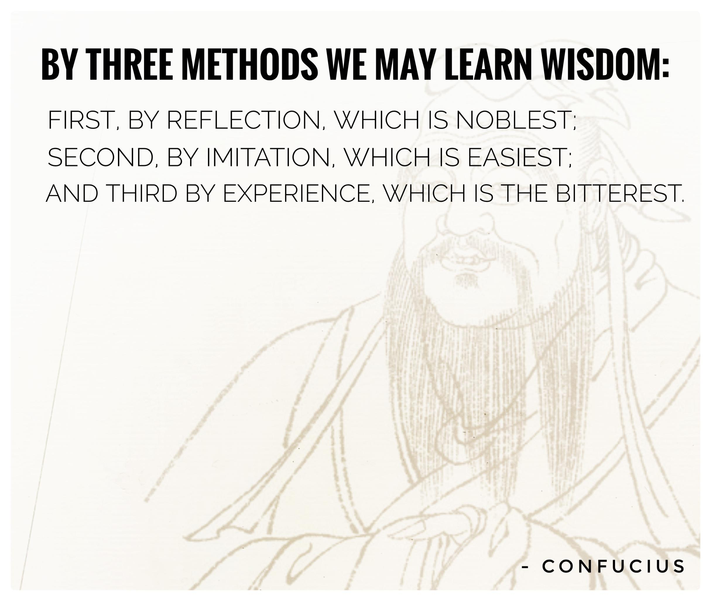 """By three methods we may learn wisdom: First, by reflection, which is noblest; Second, by imitation, which is easiest; and third by experience, which is the bitterest."" -Confucius [2429×2055]"