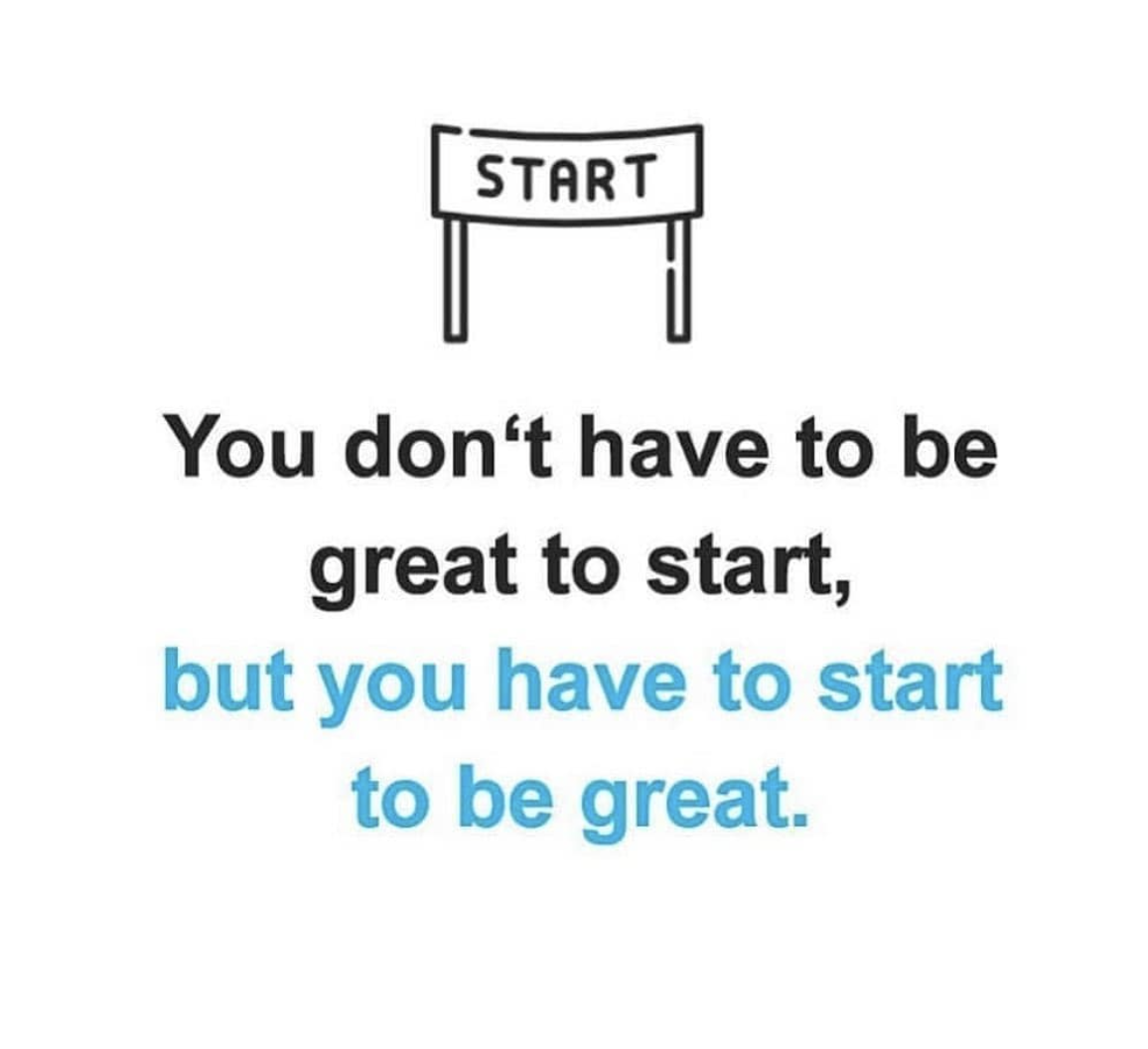 [Image] You don't have to be great to start but you have to start to be great.
