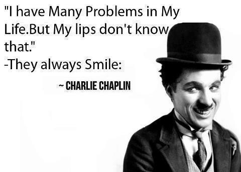 I have many problems in my life. But my lips don't know that, they always smile. -Charlie Chaplin [480X343]