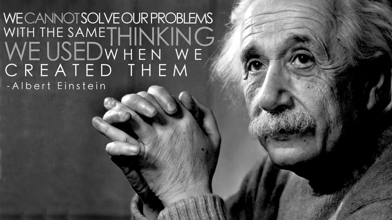 """We cannot solve our problems with the same thinking we used when we created them."" – Albert Einstein [1366 x 768]"