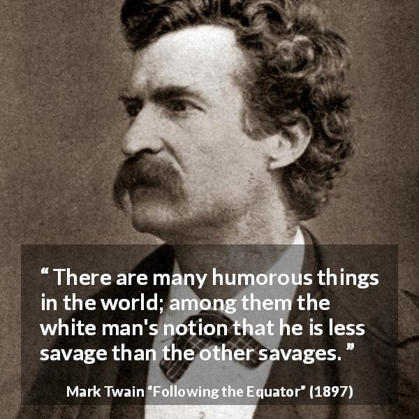 """There are many humorous things in the world; among them the white man's notion that he is less savage than the other savages."" Mark Twain, Following the Equator (1897) [600×600]"