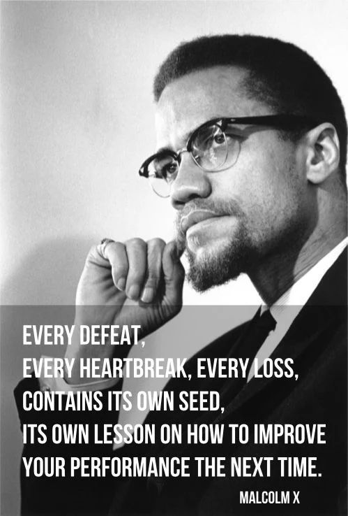 """Every defeat, every heartbreak, every loss, contains its own seed, its own lesson on how to improve your performance the next time"" Malcolm X (el-Hajj Malik el-Shabazz) [499×738]"