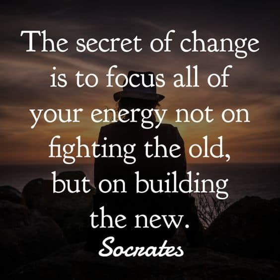 "[Image] ""The secret of change is to focus all of your energy, not on fighting the old, but on building the new."" ~ Socrates"