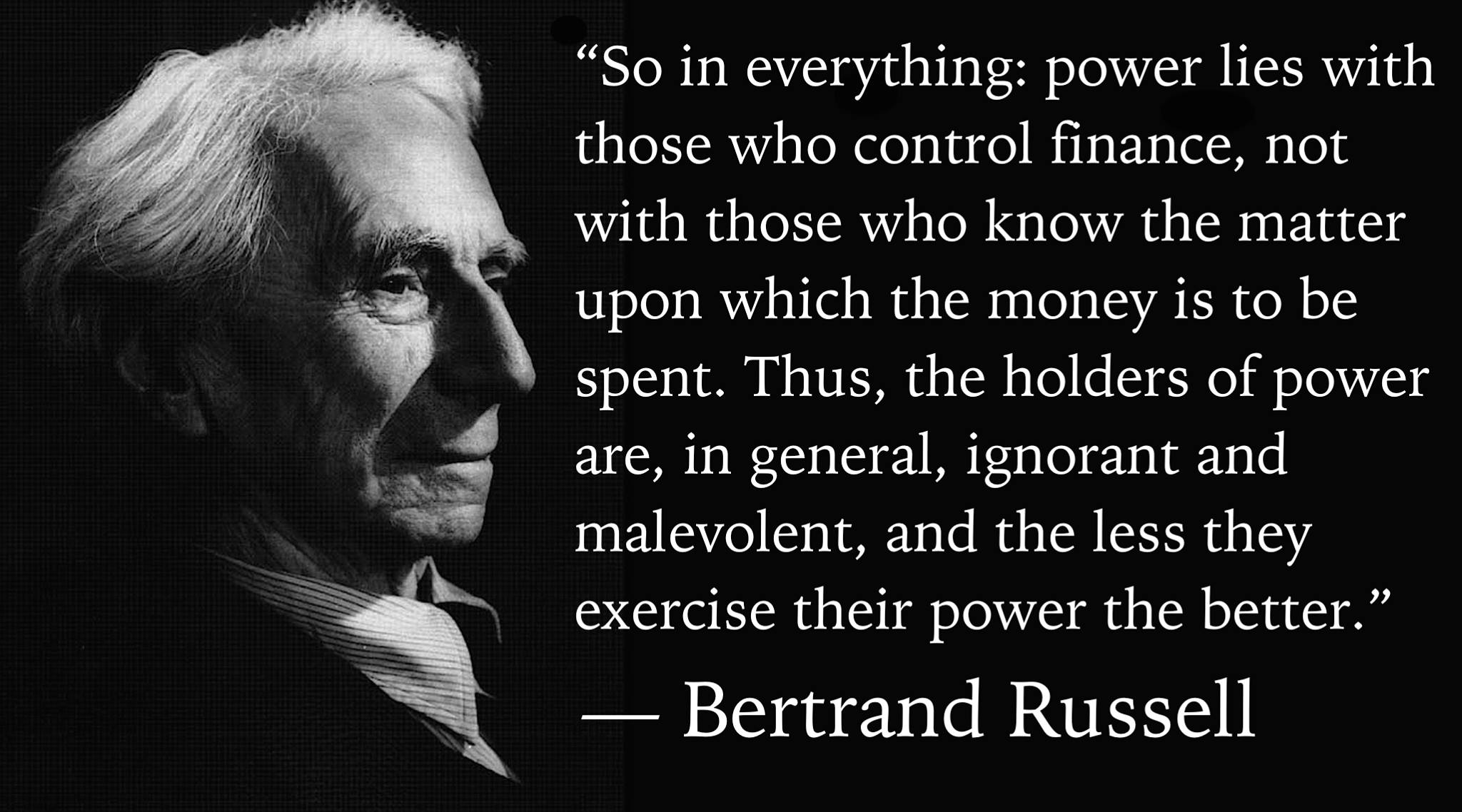 """So in everything: power lies with those who control finance, not with those who know the matter upon which the money is to be spent. Thus, the holders of power are, in general, ignorant and malevolent, and the less they exercise their power the better."" — Bertrand Russell, Sceptical Essays (1928)"