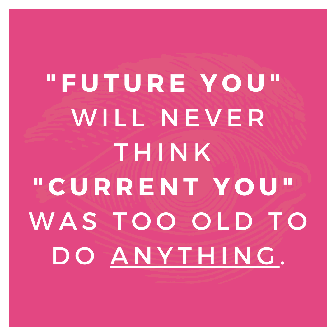 "[IMAGE] ""Future You"" will never think ""Current You"" was too old to do anything."