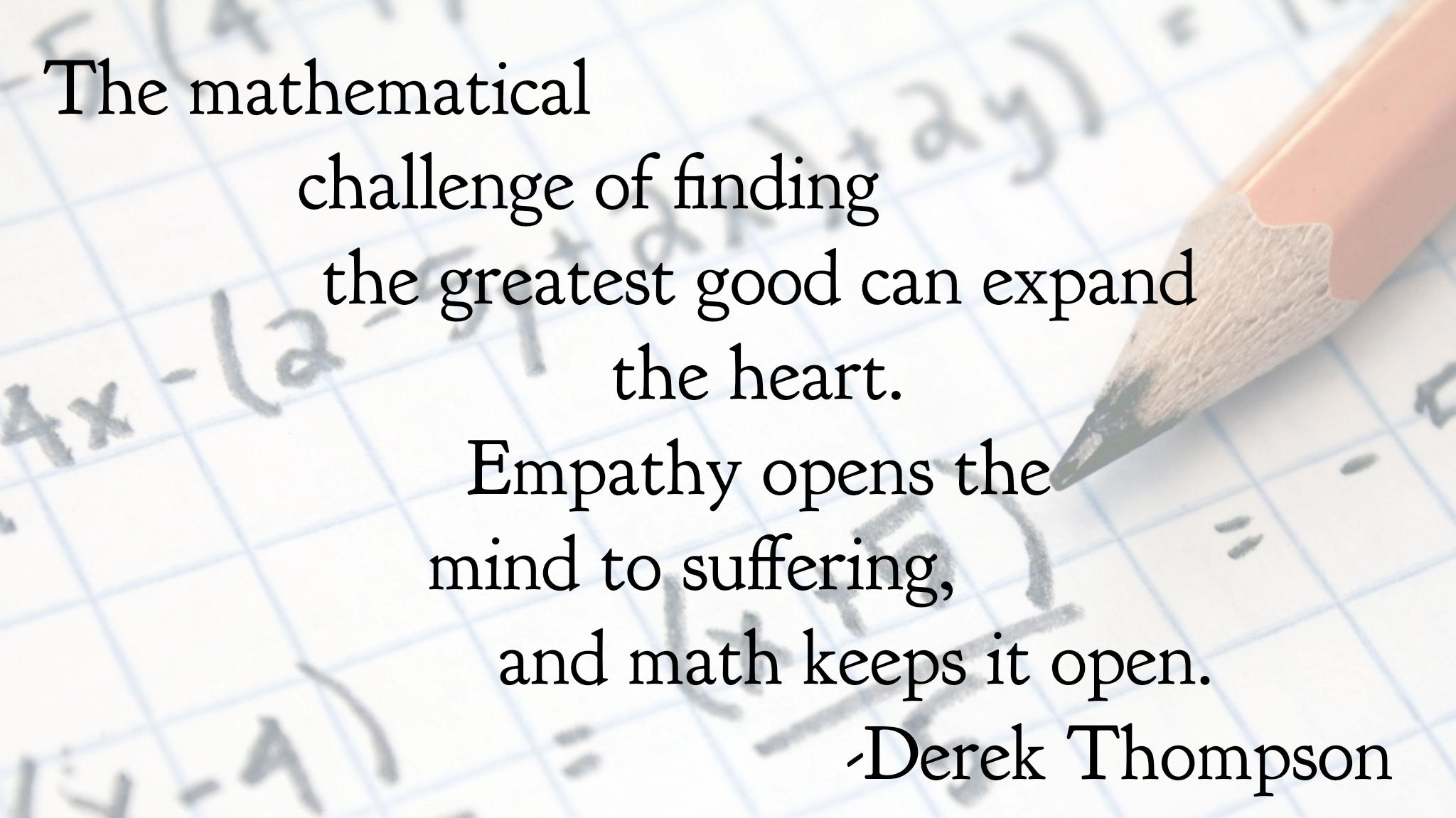"""The mathematical challenge of finding the greatest good can expand the heart. Empathy opens the mind to suffering, and math keeps it open."" -Derek Thompson [2048×1151][OC]"