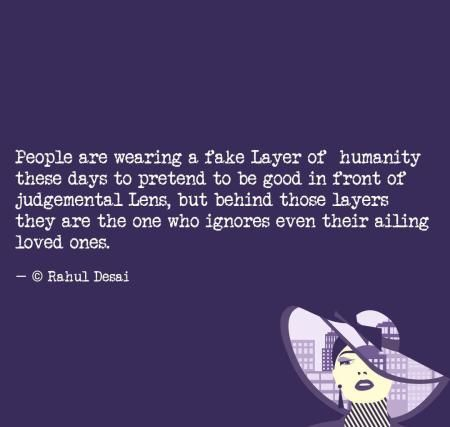 People are wearing a fake layer of humanity these days to pretend to be good in front of judgmental lens, but behind those layers are the one who ignores even their ailing loved ones. – Rahul Desai [450X427]