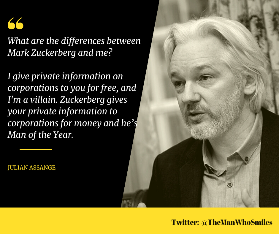 """What are the differences between Mark Zuckerberg and me? I give private information on corporations to you for free, and I'm a villain. Zuckerberg gives your private information to corporations for money and he's Man of the Year."" – Julian Assange [940*788]"