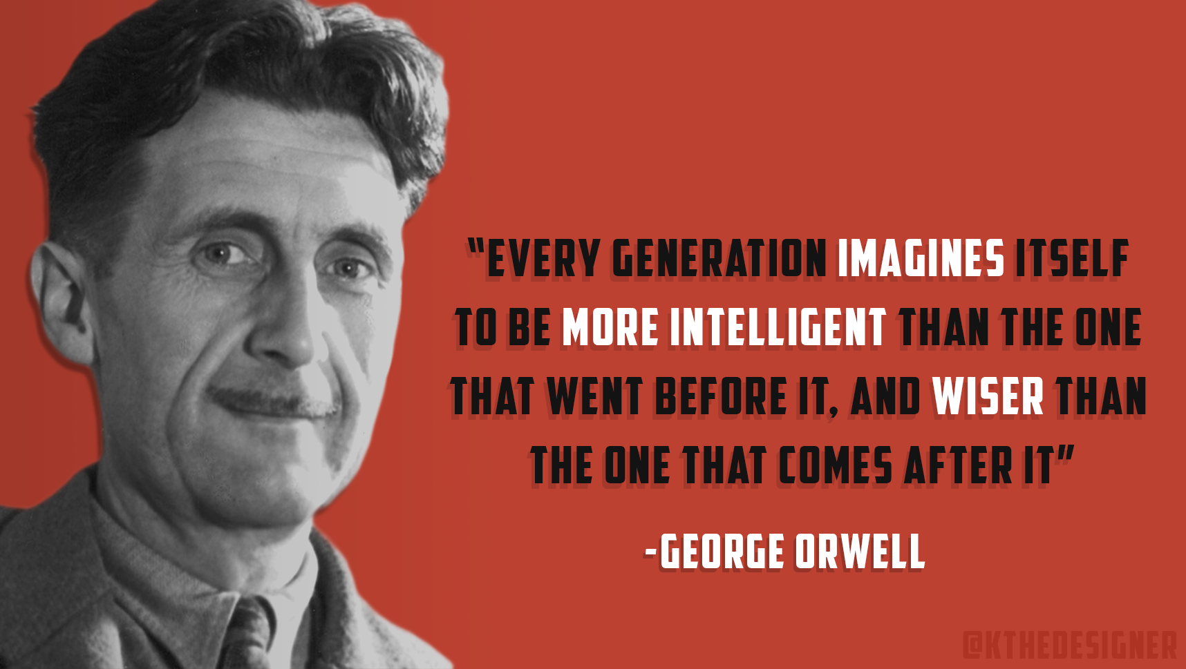 """Every generation imagines itself to be more intelligent than the one that went before it, and wiser than the one that comes after it"" – George orwell quotes [1716×969]"