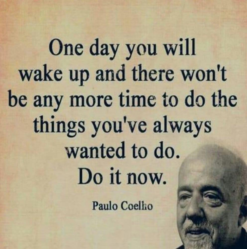One day you will wake up and there won't be any more time. ~Paulo Coelho [992 X 1002]