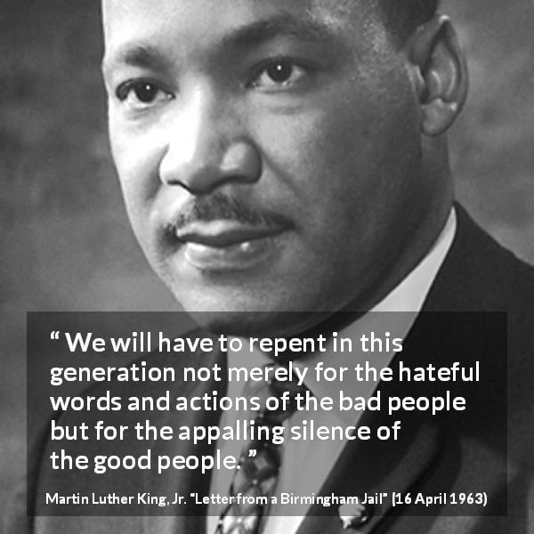 """We will have to repent in this generation not merely for the hateful words and actions of the bad people but for the appalling silence of the good people."" Martin Luther King, Jr., Letter from a Birmingham Jail (16 April 1963) [600×600]"
