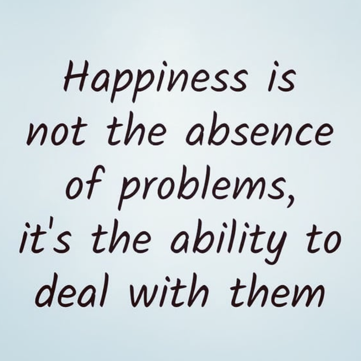 [Image] Happiness is not the absence of problems, it's the ability to deal with them.