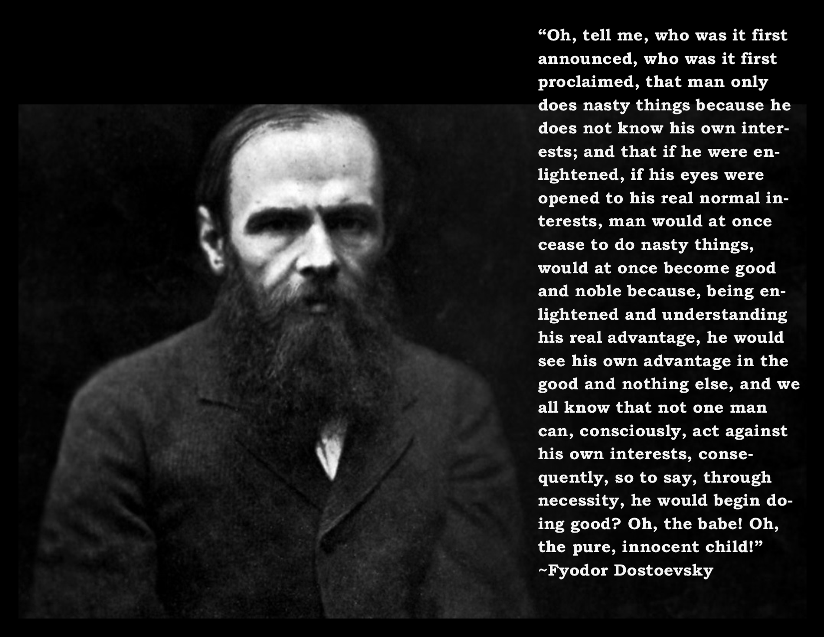 """Oh, tell me, who was it first announced, who was it first proclaimed, that man only does nasty things because he does not know his own interests…"" ~Fyodor Dostoevsky [OC [1650 x 1275]"