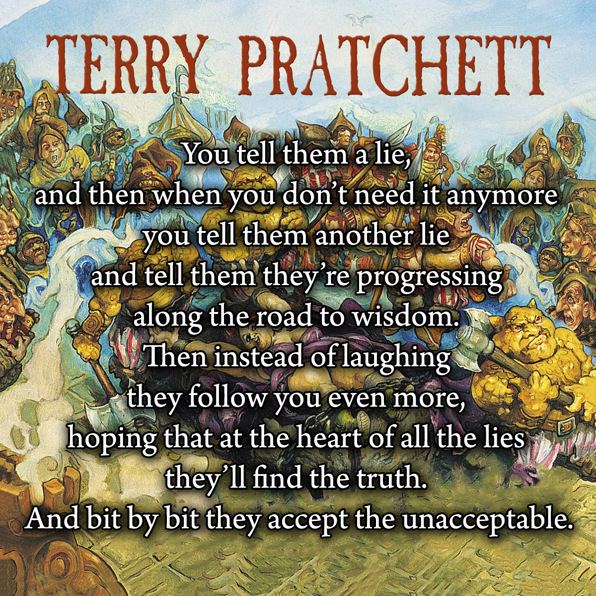 """You tell them a lie, and then when you don't need it anymore you tell them another lie…"" – Terry Pratchett [1200 x 1200]"