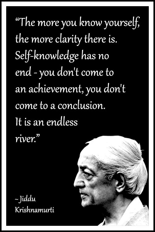 """The more you know yourself, the more clarity there is. Self-knowledge has no end – you don't come to an achievement, you don't come to a conclusion. It is an endless river""- Jiddu Krishnamurti [500×750]"